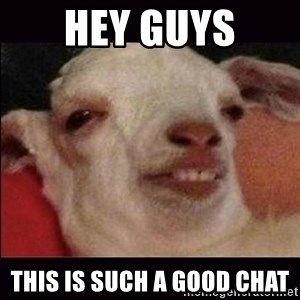 10 goat - hey guys this is such a good chat