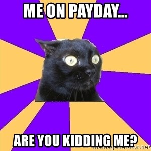 Anxiety Cat - Me on payday... Are you kidding me?