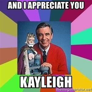 mr rogers  - And I appreciate YOU Kayleigh