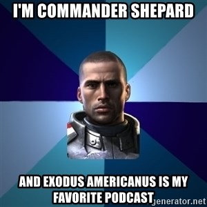 Blatant Commander Shepard - I'm Commander Shepard and exodus americanus is my favorite podcast