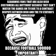 Laughing - seahawks fans that are also dish customers all butthurt because they can't watch the games on TV due to a contract dispute between dish and the tv station's ownership because football sooooo important!