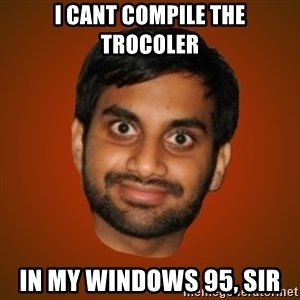 Generic Indian Guy - I cant compile the trocoler In my windows 95, sir
