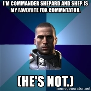 Blatant Commander Shepard - I'm Commander Shepard and Shep is my favorite Fox commntator. (He's not.)