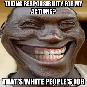 Blacktrollface - taking responsibility for my actions? that's white people's job