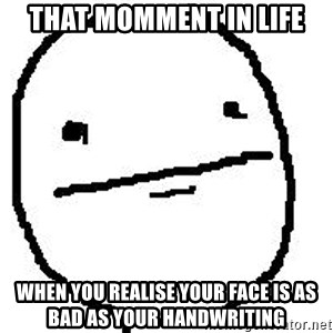 Poker Face Guy - That momment in life when you realise your face is as bad as your handwriting