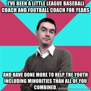 Privilege Denying Dude -  I've been a little league baseball coach and football coach for years and have done more to help the youth including minorities than all of you combined.