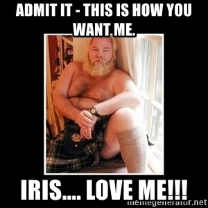 Sexy Scotsman - Admit it - this is how you want me. Iris.... LOVE ME!!!