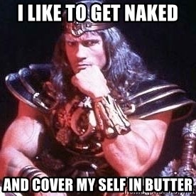 Conan the Barbarian - I like to get naked and cover my self in butter