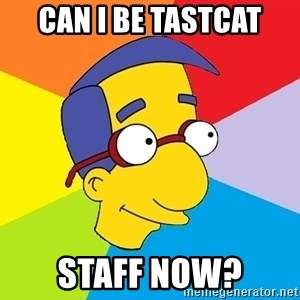 Milhouse - can i be tastcat staff now?