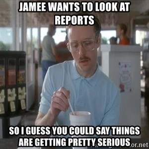 things are getting serious - jamee wants to look at reports so i guess you could say things are getting pretty serious