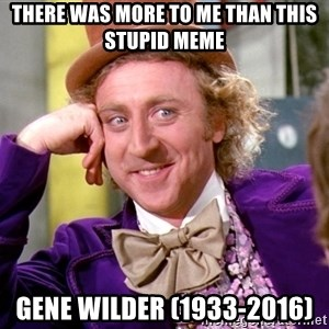 Willy Wonka - there was more to me than this stupid meme gene wilder (1933-2016)