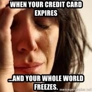 Crying lady - When your credit card expires  ...and your whole world freezes.