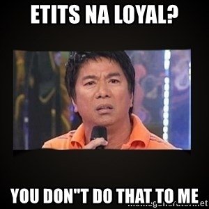 """Willie Revillame me - ETITS NA LOYAL? YOU DON""""T DO THAT TO ME"""