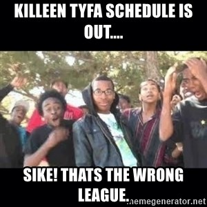 SIKED - Killeen Tyfa schedule is out.... Sike! thats the wrong league.