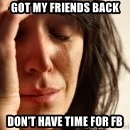 Crying lady - Got my friends back Don't have time for FB
