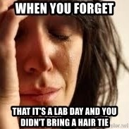 Crying lady - when you forget  that it's a lab day and you didn't bring a hair tie