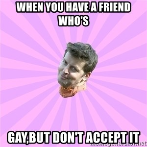 Sassy Gay Friend - When you have a friend who's GAY,but Don't accept it