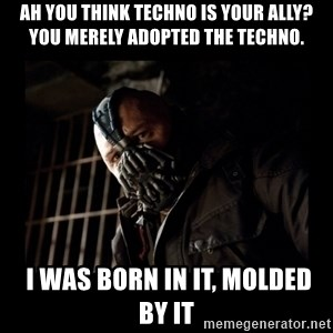 Bane Meme - Ah you think Techno is your ally? You merely adopted the Techno.  I was born in it, molded by it