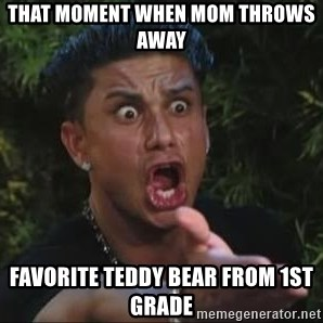She's too young for you brah - That moment when mom throws away  favorite teddy bear from 1st grade