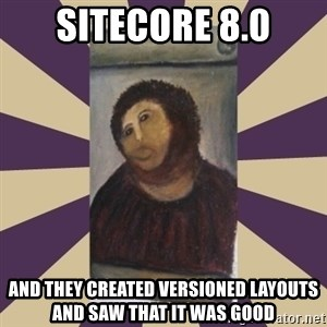 Retouched Ecce Homo - Sitecore 8.0 and they created versioned layouts and saw that it was good