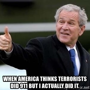 nice try bush bush -  When America thinks terrorists did 911 but I actually did it.
