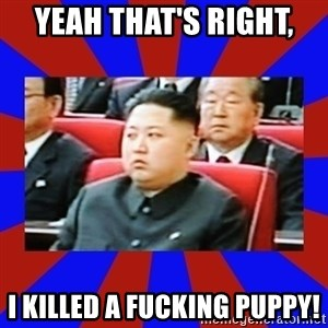 kim jong un - Yeah that's right, I killed a fucking puppy!