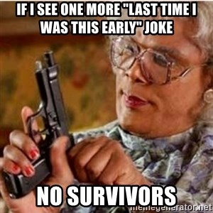 "Madea-gun meme - if i see one more ""last time i was this early"" joke no survivors"