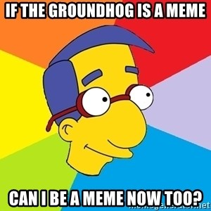 Milhouse - If the groundhog is a meme can i be a meme now too?