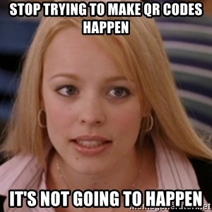 mean girls - stop trying to make qr codes happen it's not going to happen