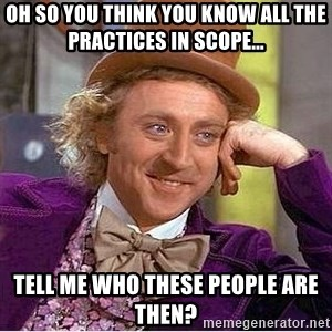 Oh so you're - Oh so you think you know all the practices in scope... tell me who these people are then?