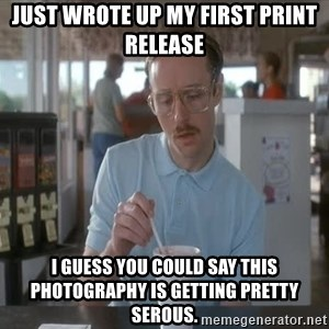 things are getting serious - Just wrote up my first print release I guess you could say this photography is getting pretty serous.