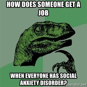 Philosoraptor - How does someone get a job when everyone has social anxiety disorder?