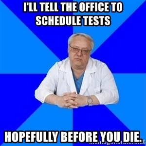 doctor_atypical - I'll tell the office to schedule tests Hopefully before you die.