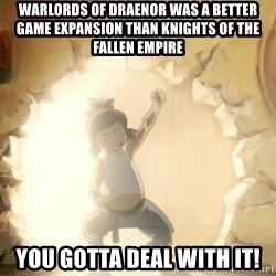 Deal With It Korra - Warlords of Draenor was a better game expansion than Knights of the Fallen Empire You gotta deal with it!