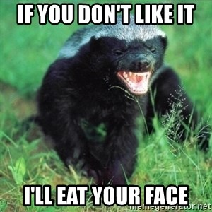 Honey Badger Actual - if you don't like it I'll eat your face