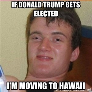 High 10 guy - if donald trump gets elected i'm moving to hawaii