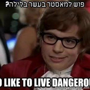 I too like to live dangerously - פוש למאסטר בעשר בלילה?