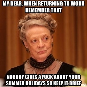 Dowager Countess of Grantham - My dear, when returning to work remember that nobody gives a fuck about your summer holidays so keep it brief