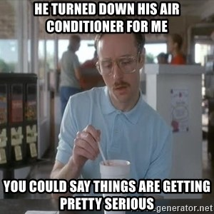 things are getting serious - He turned down his air conditioner for me You could say things are getting pretty serious