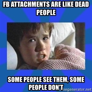 i see dead people - FB attachments are like dead people some people see them, some people don't