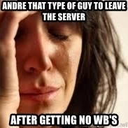 Crying lady - andre that type of guy to leave the server after getting no wb's