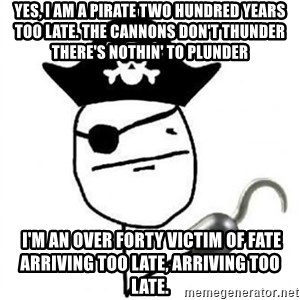 Poker face Pirate - Yes, I am a pirate two hundred years too late. The cannons don't thunder there's nothin' to plunder   I'm an over forty victim of fate Arriving too late, arriving too late.