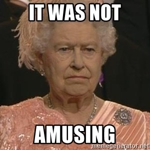 Queen Elizabeth Meme - IT WAS NOT AMUSING