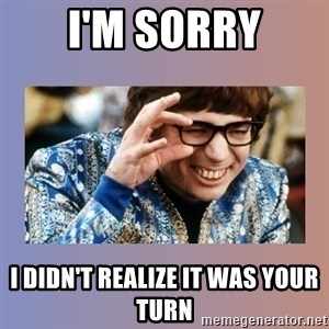 Austin Powers - I'M SORRY I DIDN'T REALIZE IT WAS YOUR TURN
