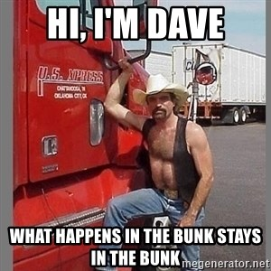 macho trucker  - HI, I'M DAVE WHAT HAPPENS IN THE BUNK STAYS IN THE BUNK