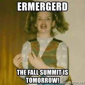 ermergerd girl  - ERMERGERD the fall summit is tomorrow!