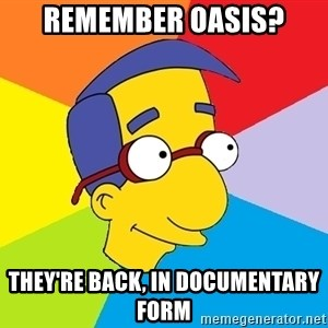 Milhouse - Remember Oasis? They're back, in Documentary form