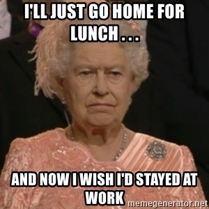 Queen Elizabeth Is Not Impressed  - I'll just go home for lunch . . . and now I wish I'd stayed at work
