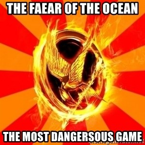 Typical fan of the hunger games - the faear of the ocean  the most dangersous game