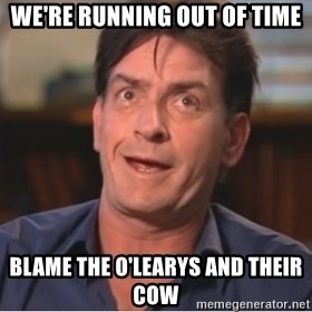 Sheen Derp - We're running out of time blame the o'learys and their cow